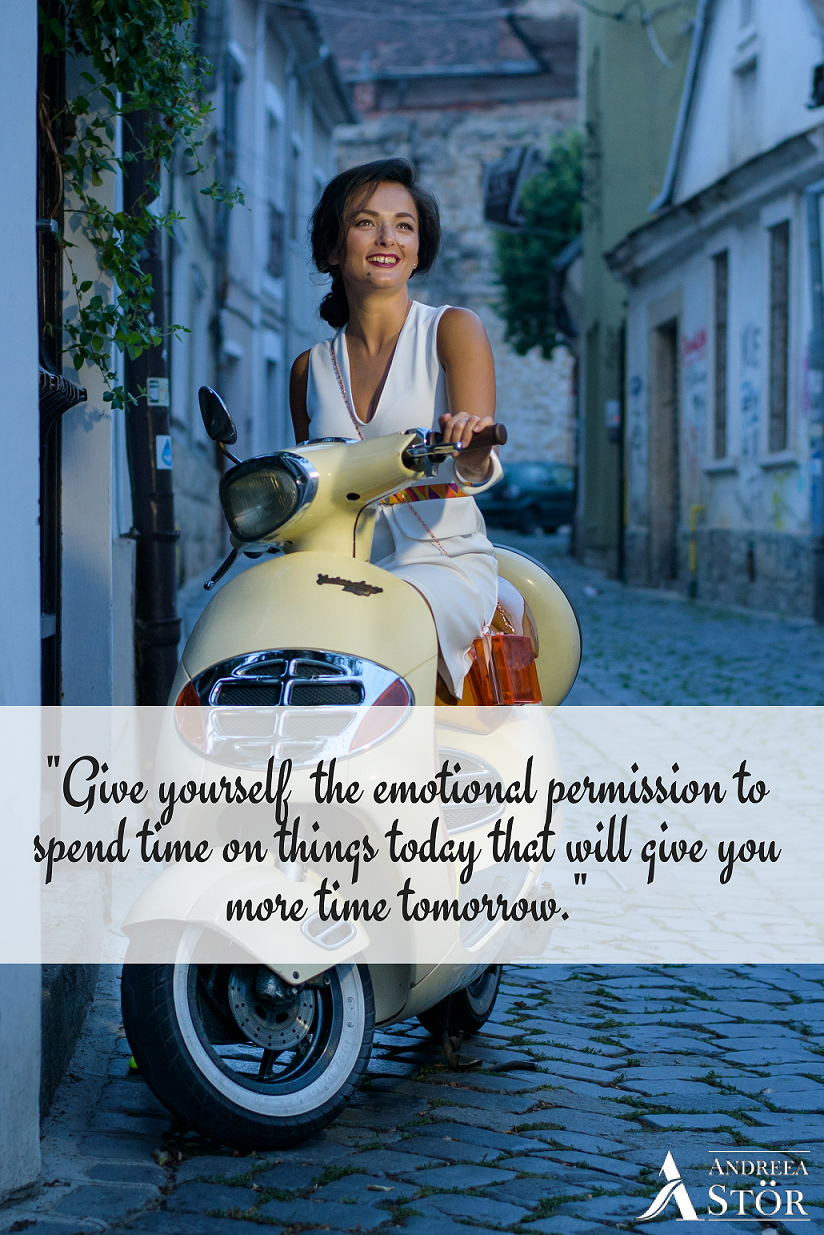 -Give yourself the emotional permission to spend time on things today that will give you more time tomorrow.-